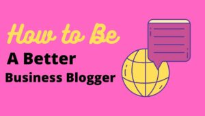 Read more about the article How to Be a Better Business Blogger, 5 Ways